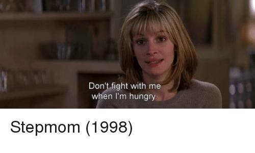 dont fight with me when im hungry stepmom