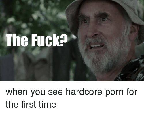 the fuck when you see hardcore porn for the first